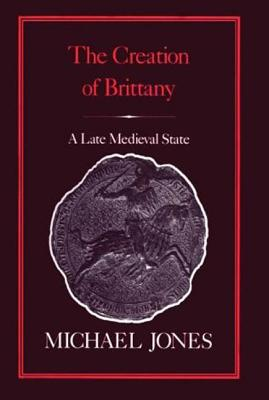 The Creation of Brittany: A Late Medieval State - Jones, Michael