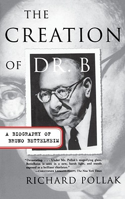 The Creation of Doctor B: A Biography of Bruno Bettelheim - Pollak, Richard