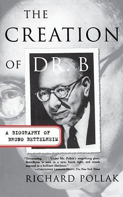 The Creation of Doctor B: A Biography of Bruno Bettelheim - Pollak, Richard
