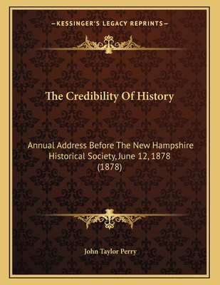 The Credibility of History: Annual Address Before the New Hampshire Historical Society, June 12, 1878 (1878) - Perry, John Taylor