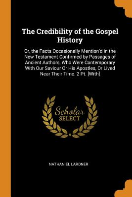 The Credibility of the Gospel History: Or, the Facts Occasionally Mention'd in the New Testament Confirmed by Passages of Ancient Authors, Who Were Contemporary with Our Saviour or His Apostles, or Lived Near Their Time. 2 Pt. [with] - Lardner, Nathaniel