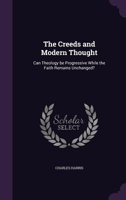The Creeds and Modern Thought: Can Theology Be Progressive While the Faith Remains Unchanged? - Harris, Charles