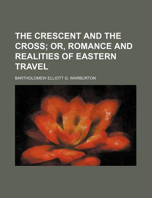 The Crescent and the Cross; Or, Romance and Realities of Eastern Travel - Warburton, Bartholomew Elliott G