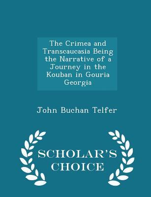 The Crimea and Transcaucasia Being the Narrative of a Journey in the Kouban in Gouria Georgia - Scholar's Choice Edition - Telfer, John Buchan