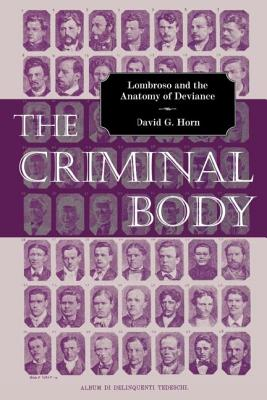 The Criminal Body: Lombroso and the Anatomy of Deviance - Horn, David G