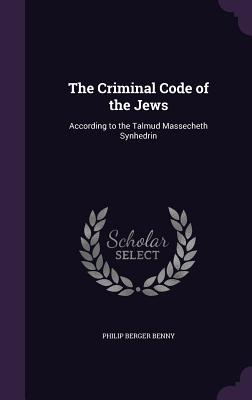 The Criminal Code of the Jews: According to the Talmud Massecheth Synhedrin - Benny, Philip Berger