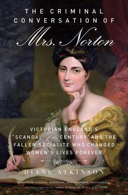 "The Criminal Conversation of Mrs. Norton: Victorian England's ""scandal of the Century"" and the Fallen Socialite Who Changed Women's Lives Forever - Atkinson, Diane, Dr."