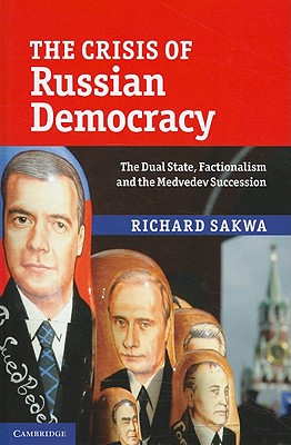The Crisis of Russian Democracy: The Dual State, Factionalism and the Medvedev Succession - Sakwa, Richard