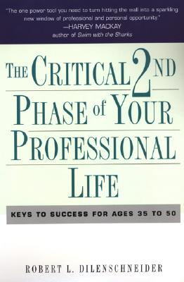 The Critical 2nd Phase of Your Professional Life: Keys to Success for Age 40 and Beyond - Dilenschneider, Robert L