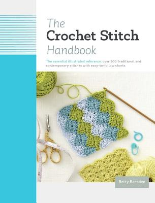 The Crochet Stitch Handbook: The Essential Illustrated Reference: Over 200 Traditional and Contemporary Stitches with Easy-To-Follow Charts - Barnden, Betty