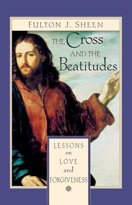 The Cross and the Beatitudes: Lessons on Love and Forgiveness - Sheen, Fulton, Archbishop