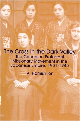 The Cross in the Dark Valley: The Canadian Protestant Missionary Movement in the Japanese Empire, 1931-1945 - Ion, A Hamish