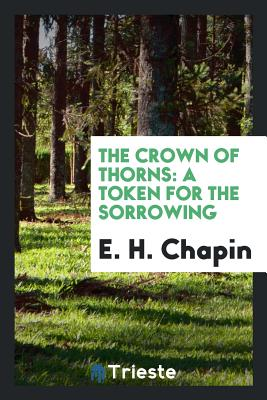 The Crown of Thorns: A Token for the Sorrowing - Chapin, E H