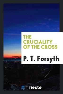 The Cruciality of the Cross - Forsyth, P T