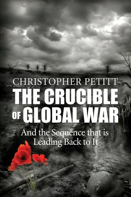 The Crucible of Global War: And the Sequence That Is Leading Back to It - Petitt, Christopher