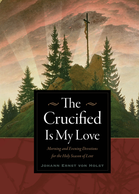 The Crucified Is My Love: Morning and Evening Devotions for the Holy Season of Lent - Von Holst, Johann Ernst