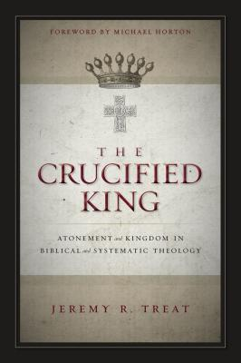 The Crucified King: Atonement and Kingdom in Biblical and Systematic Theology - Treat, Jeremy R