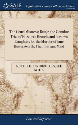 The Cruel Mistress; Being, the Genuine Trial of Elizabeth Branch, and Her Own Daughter; For the Murder of Jane Buttersworth, Their Servant Maid: Who Were Executed on Saturday, May 3. 1740. ... Together with an Account of Their Lives, - Multiple Contributors