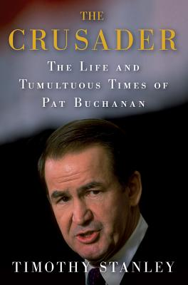 The Crusader: The Life and Tumultuous Times of Pat Buchanan - Stanley, Timothy