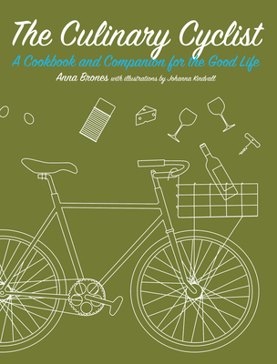 The Culinary Cyclist: A Cookbook and Companion for the Good Life - Brones, Anna