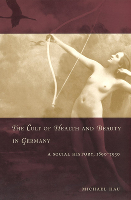 The Cult of Health and Beauty in Germany: A Social History, 1890-1930 - Hau, Michael