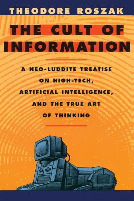 The Cult of Information: A Neo-Luddite Treatise on High-Tech, Artificial Intelligence, and the True Art of Thinking - Roszak, Theodore