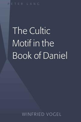 The Cultic Motif in the Book of Daniel - Vogel, Winfried