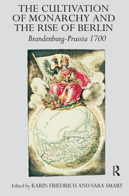 The Cultivation of Monarchy and the Rise of Berlin: Brandenburg-Prussia 1700 - Friedrich, Karin, and Smart, Sara (Editor)