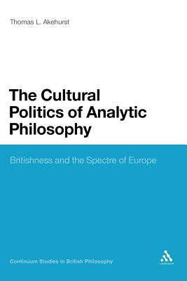 The Cultural Politics of Analytic Philosophy: Britishness and the Spectre of Europe - Akehurst, Thomas L
