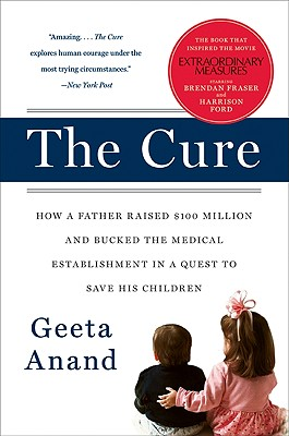 The Cure: How a Father Raised $100 Million--And Bucked the Medical Establishment--In a Quest to Save His Children - Anand, Geeta