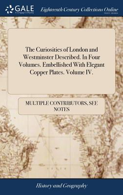 The Curiosities of London and Westminster Described. in Four Volumes. Embellished with Elegant Copper Plates. Volume IV. - Multiple Contributors