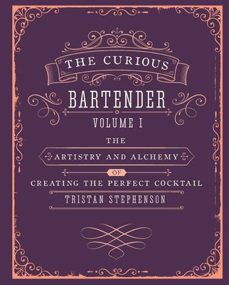 The Curious Bartender: The Artistry and Alchemy of Creating the Perfect Cocktail - Stephenson, Tristan