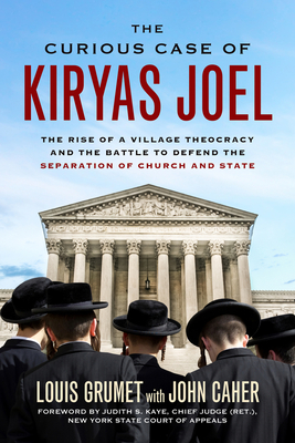 The Curious Case of Kiryas Joel: The Rise of a Village Theocracy and the Battle to Defend the Separation of Church and State - Grumet, Louis, and Caher, John M, and Kaye, Judith S (Foreword by)