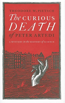 The Curious Death of Peter Artedi: A Mystery in the History of Science - Pietsch, Theodore W