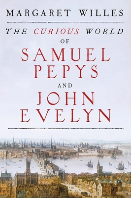 The Curious World of Samuel Pepys and John Evelyn - Willes, Margaret