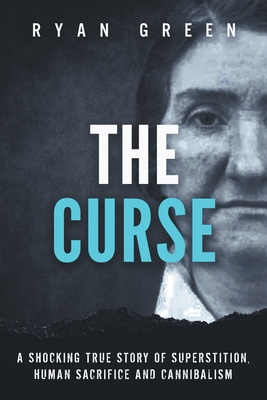 The Curse: A Shocking True Story of Superstition, Human Sacrifice and Cannibalism - Green, Ryan