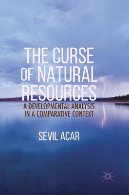 The Curse of Natural Resources: A Developmental Analysis in a Comparative Context - Acar, Sevil