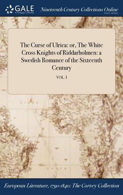 The Curse of Ulrica: Or, the White Cross Knights of Riddarholmen: A Swedish Romance of the Sixteenth Century; Vol. I - Anonymous