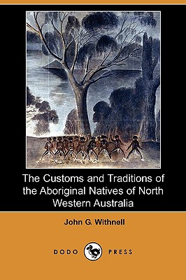 The Customs and Traditions of the Aboriginal Natives of North Western Australia (Dodo Press) - Withnell, John G
