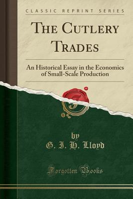 The Cutlery Trades: An Historical Essay in the Economics of Small-Scale Production (Classic Reprint) - Lloyd, G I H