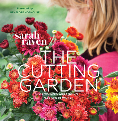 The Cutting Garden: Growing and Arranging Garden Flowers - Raven, Sarah, and Tryde, Pia (Photographer), and Hobhouse, Penelope (Foreword by)