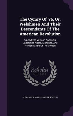 The Cymry of '76, Or, Welshmen and Their Descendants of the American Revolution: An Address with an Appendix, Containing Notes, Sketches, and Nomenclature of the Cymbri - Jones, Alexander, and Jenkins, Samuel