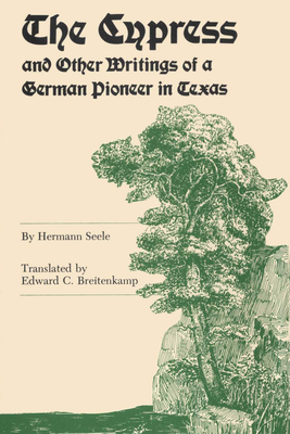 The Cypress and Other Writings of a German Pioneer in Texas - Seele, Hermann, and Breitenkamp, Edward C. (Translated by)