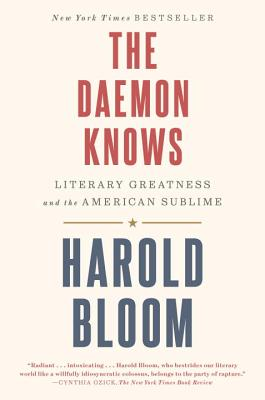 The Daemon Knows: Literary Greatness and the American Sublime - Bloom, Harold