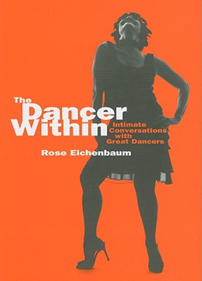 The Dancer Within: Intimate Conversations with Great Dancers - Eichenbaum, Rose