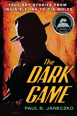 The Dark Game: True Spy Stories from Invisible Ink to CIA Moles - Janeczko, Paul B