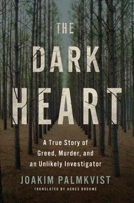 The Dark Heart: A True Story of Greed, Murder, and an Unlikely Investigator - Palmkvist, Joakim, and Broome, Agnes (Translated by)