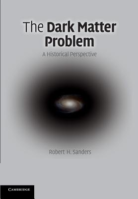 The Dark Matter Problem: A Historical Perspective - Sanders, Robert H.