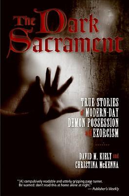 The Dark Sacrament: True Stories of Modern-Day Demon Possession and Exorcism - Kiely, David, and McKenna, Christina