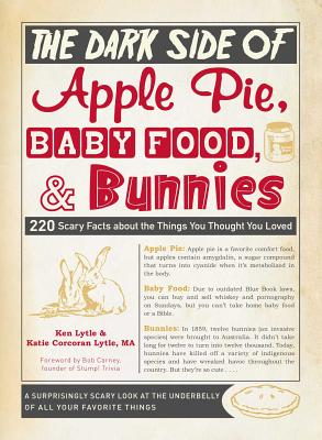 The Dark Side of Apple Pie, Baby Food, and Bunnies: 220 Scary Facts about the Things You Thought You Loved - Lytle, Ken